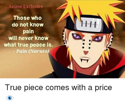 Memes, 🤖, and Pain Naruto: Anime Exclusive  Those who  do not know  pain  will never know  what true peace is.  Pain (Naruto) True piece comes with a price 👁