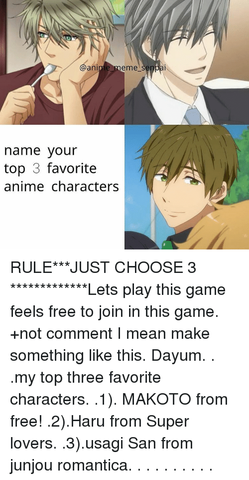 Memes, Senpai, and 🤖: @anime meme  senpai  name your  top 3 favorite  anime characters RULE***JUST CHOOSE 3 *************Lets play this game feels free to join in this game. +not comment I mean make something like this. Dayum. . .my top three favorite characters. .1). MAKOTO from free! .2).Haru from Super lovers. .3).usagi San from junjou romantica. . . . . . . . . .