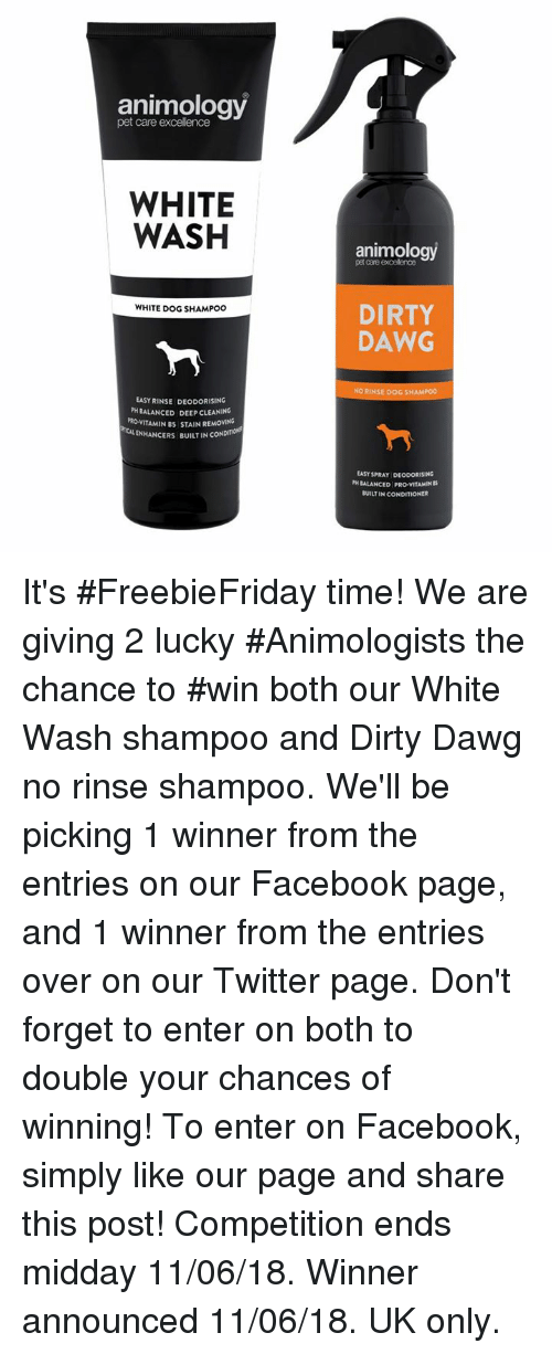 Facebook, Memes, and Twitter: animology  pet care excellence  WHITE  WASH  animology  pet care excellence  DIRTY  DAWG  WHITE DOG SHAMPOO  NO RINSE DOG SHAMPOO  EASY RINSE DEODORISING  PH BALANCED DEEP CLEANING  PRo-VITAMIN BS STAIN REMOVING  ENHANCERS BUILTIN CONDm  LASY SPRAY DEODORISİNG  PHİALANCED PROVITAMINIS  BUILT IN CONDITIONER It's #FreebieFriday time!  We are giving 2 lucky #Animologists the chance to #win both our White Wash shampoo and Dirty Dawg no rinse shampoo.  We'll be picking 1 winner from the entries on our Facebook page, and 1 winner from the entries over on our Twitter page. Don't forget to enter on both to double your chances of winning!  To enter on Facebook, simply like our page and share this post!  Competition ends midday 11/06/18. Winner announced 11/06/18. UK only.