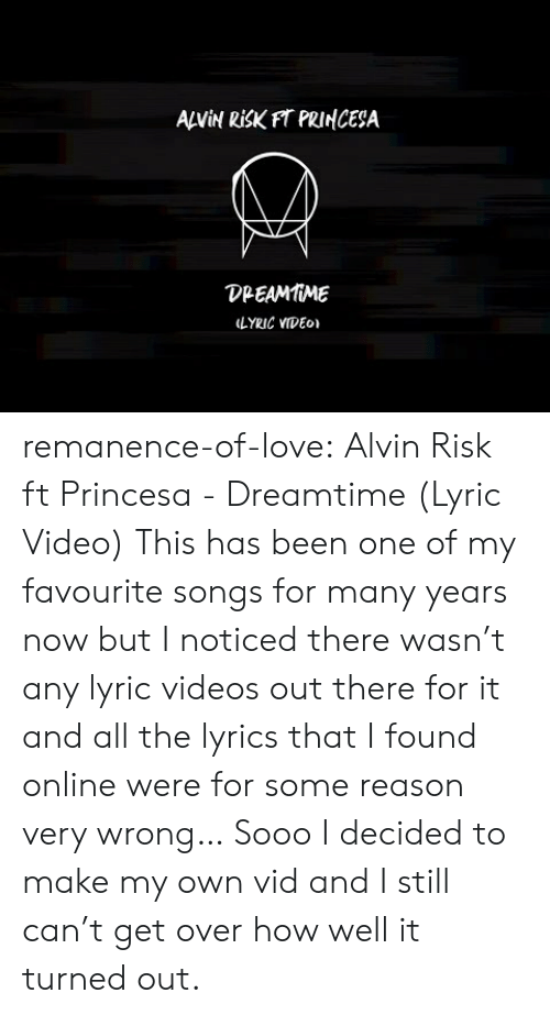 Love, Target, and Tumblr: ANİN RİSKFT PRINCESA  DPEAMMME  LYRIC VIDEo remanence-of-love:  Alvin Risk ft Princesa - Dreamtime (Lyric Video)   This has been one of my favourite songs for many years now but I noticed there wasn't any lyric videos out there for it and all the lyrics that I found online were for some reason very wrong… Sooo I decided to make my own vid and I still can't get over how well it turned out.