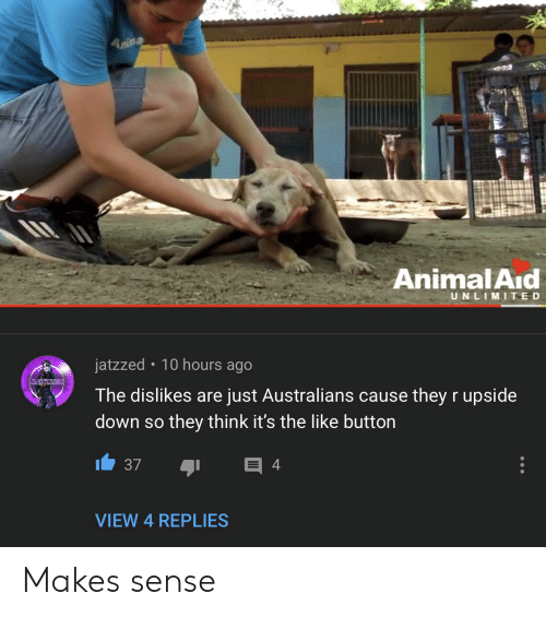 Animal, Down, and Think: Anina  Animal Aid  UNLIMITED  jatzzed  10 hours ago  JATZZIRD  The dislikes are just Australians cause they r upside  down so they think it's the like button  4  37  VIEW 4 REPLIES Makes sense