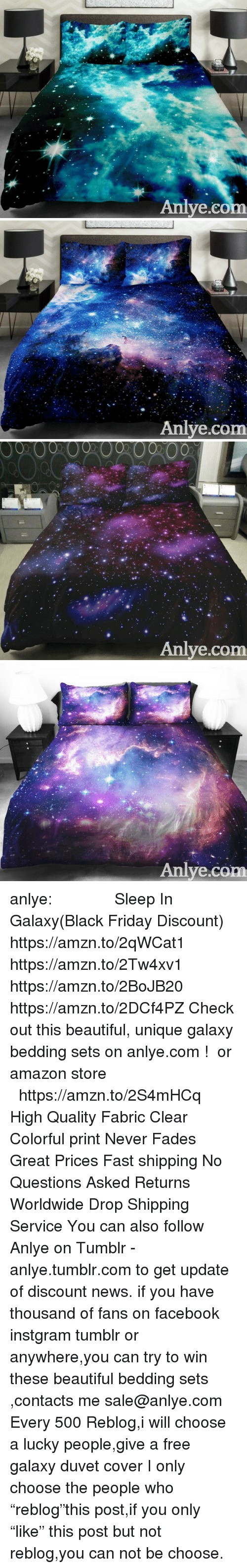 "Amazon, Beautiful, and Black Friday: Aniye.co   Anlye.com   00  00  00  002000  0  Anlye.com   Anlye.com anlye:              Sleep In Galaxy(Black Friday Discount)  https://amzn.to/2qWCat1 https://amzn.to/2Tw4xv1 https://amzn.to/2BoJB20 https://amzn.to/2DCf4PZ Check out this beautiful, unique galaxy bedding sets on anlye.com !  or amazon store    https://amzn.to/2S4mHCq High Quality Fabric Clear  Colorful print Never Fades Great Prices Fast shipping No Questions Asked Returns Worldwide Drop Shipping Service You can also follow Anlye on Tumblr - anlye.tumblr.com to get update of discount news. if you have thousand of fans on facebook instgram tumblr or anywhere,you can try to win these beautiful bedding sets ,contacts me sale@anlye.com Every 500 Reblog,i will choose a lucky people,give a free galaxy duvet cover I only choose the people who ""reblog""this post,if you only ""like"" this post but not reblog,you can not be choose."