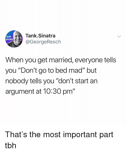 """Funny, Tbh, and Mad: ank Tank.Sinatra  sinatra  @GeorgeResch  When you get married, everyone tells  you """"Don't go to bed mad"""" but  nobody tells you """"don't start an  argument at 10:30 pm"""" That's the most important part tbh"""