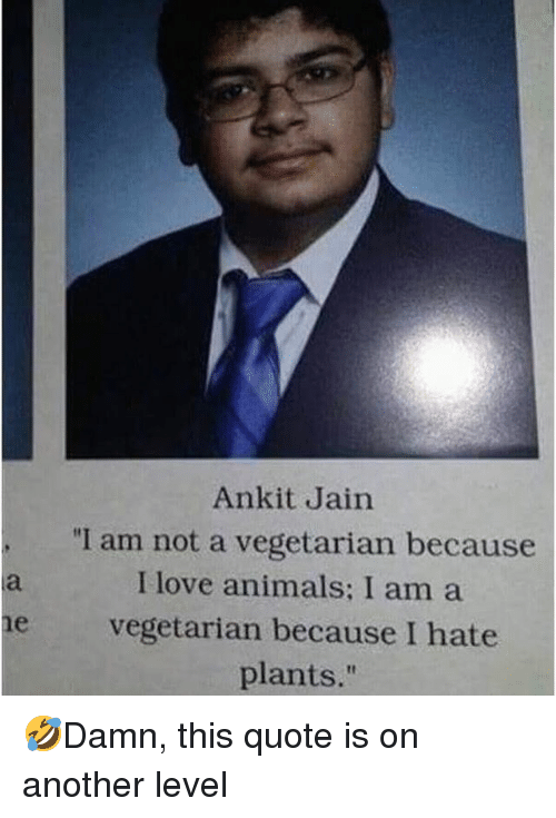 """Animals, Love, and Memes: Ankit Jain  """"I am not a vegetarian because  I love animals: I am a  e vegetarian because I hate  plants."""" 🤣Damn, this quote is on another level"""