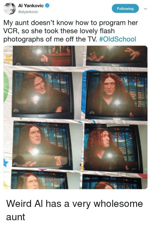 Weird, How To, and Wholesome: ankoVIC  Following  @alyankovic  My aunt doesn't know how to program her  VCR, so she took these lovely flash  photographs of me off the TV Weird Al has a very wholesome aunt