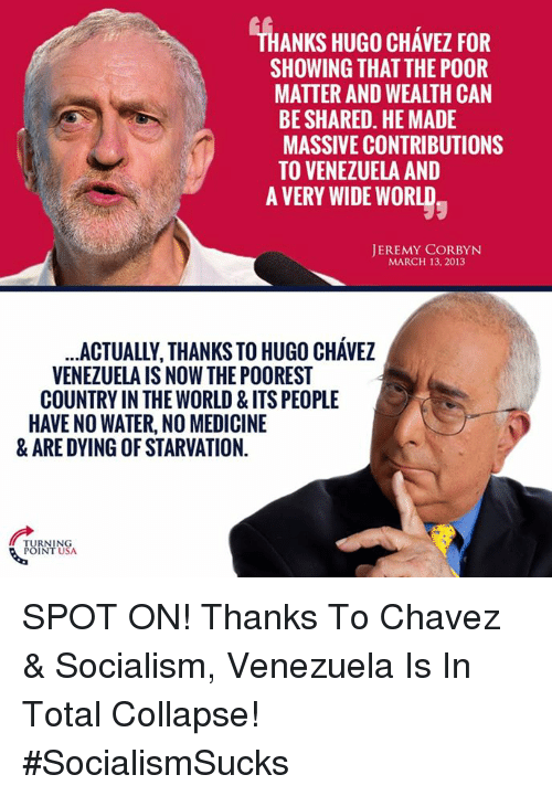 Memes, Socialism, and Water: ANKS HUGO CHAVEZ FOR  SHOWING THAT THE POOR  MATTER AND WEALTH CAN  BE SHARED. HE MADE  MASSIVE CONTRIBUTIONS  TO VENEZUELA AND  A VERY WIDE WORLD  JEREMY CORBYN  MARCH 13, 2013  ACTUALLY, THANKS TO HUGO CHAVEZ  VENEZUELA IS NOW THE POOREST  COUNTRY IN THE WORLD & ITSPEOPLE  HAVENO WATER, NO MEDICINE  & ARE DYING OF STARVATION.  TURNING  POINT USA. SPOT ON! Thanks To Chavez & Socialism, Venezuela Is In Total Collapse! #SocialismSucks