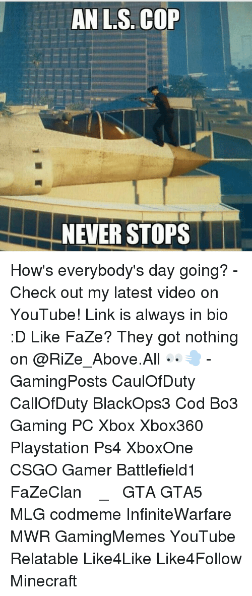 Memes, Relatable, and 🤖: ANL S. COP  NEVER STOPS How's everybody's day going? - Check out my latest video on YouTube! Link is always in bio :D Like FaZe? They got nothing on @RiZe_Above.All 👀💨 - GamingPosts CaulOfDuty CallOfDuty BlackOps3 Cod Bo3 Gaming PC Xbox Xbox360 Playstation Ps4 XboxOne CSGO Gamer Battlefield1 FaZeClan بوس_ستيشن GTA GTA5 MLG codmeme InfiniteWarfare MWR GamingMemes YouTube Relatable Like4Like Like4Follow Minecraft