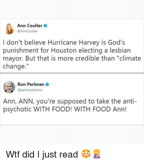 """Food, Memes, and Wtf: Ann Coulter  @AnnCoulter  I don't believe Hurricane Harvey is God's  punishment for Houston electing a lesbian  mayor. But that is more credible than """"climate  change.""""  Ron Perlman  @perlmutations  Ann,  ANN, you're supposed to take the anti-  psychotic WITH FOOD! WITH FOOD Ann! Wtf did I just read 😳🤦♀️"""