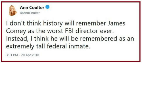 Memes, The Worst, and History: Ann Coulter  @AnnCoulter  I don't think history will remember James  Comey as the worst FBl director ever.  Instead, I think he will be remembered as an  extremely tall federal inmate.  3:31 PM -20 Apr 2018