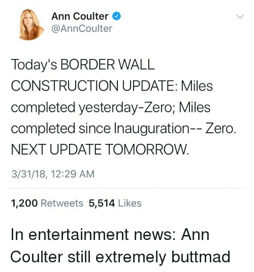 Bailey Jay, News, and Zero: Ann Coulter  @AnnCoulter  Today's BORDER WALL  CONSTRUCTION UPDATE: Miles  completed yesterday-Zero; Miles  completed since Inauguration-- Zero.  NEXT UPDATE TOMORROW.  3/31/18, 12:29 AM  1,200 Retweets 5,514 Likes <p>In entertainment news: Ann Coulter still extremely buttmad</p>