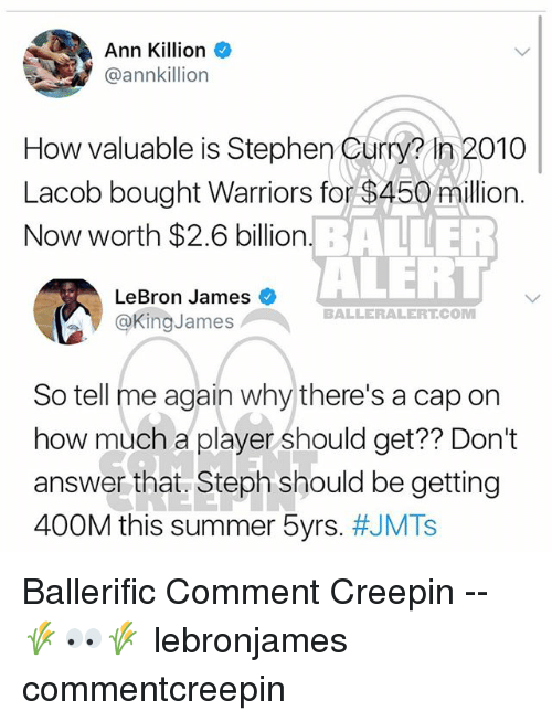 LeBron James, Memes, and Stephen: Ann Killion  @annkillion  How valuable is Stephen Curm in 2010  Lacob bought Warriors for $450 million.  Now worth $2.6 billion  How valuable is Stephen Curry? In 2010  BALLER  ALERI  LeBron James  @KingJames  BALLERALERT.COM  So tell me again why there's a cap on  how much 2 player should get? Don?t  how much a player should get?? Don't  answer that. Steph should be getting  400M this summer 5yrs. Ballerific Comment Creepin -- 🌾👀🌾 lebronjames commentcreepin