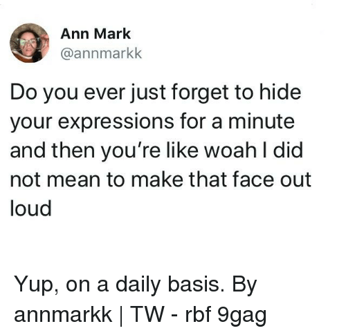 9gag, Memes, and Mean: Ann Mark  @annmarkk  Do you ever just forget to hide  your expressions for a minute  and then you're like woah l did  not mean to make that face out  loud Yup, on a daily basis.⠀ By annmarkk | TW⠀ -⠀ rbf 9gag