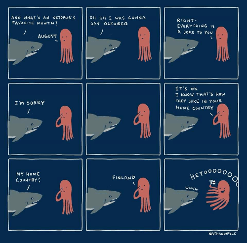 Home, How, and Finland: ANN WHAT 's AN OCTOPUs's  FAVORITE MONTH  OH UH I WAS GONNA  SAY OCTO BER  RIGHT  EVERYTHING Is  A JoKE To You  AUGUST  IT'S K  I KNOW THAT'S HOW  THEY JoKE IN YouR  HOME COUNTRY  I'M 5ORRY  MY HOMe  COUNTRY?  EYoO0OGo  FINLAND  woww  う.  NATHANWPYLE
