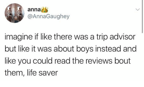 Anna, Life, and Memes: anna  @AnnaGaughey  imagine if like there was a trip advisor  but like it was about boys instead and  like you could read the reviews bout  them, life saver