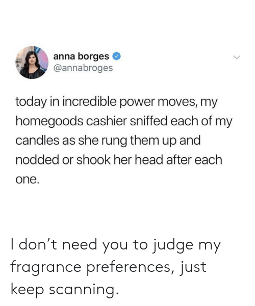 Anna, Head, and Power: anna borges  @annabroges  today in incredible power moves, my  homegoods cashier sniffed each of mv  candles as she rung them up and  nodded or shook her head after each  one I don't need you to judge my fragrance preferences, just keep scanning.