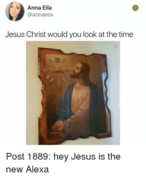 Anna, Jesus, and Memes: Anna Eila  @annaesx  Jesus Christ would you look at the time  VI Post 1889: hey Jesus is the new Alexa
