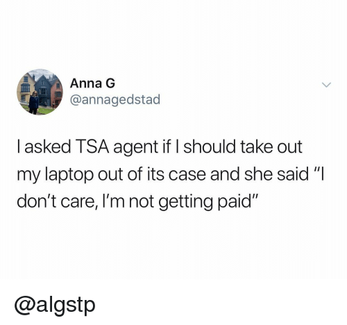 "Anna, Laptop, and Dank Memes: Anna G  @annagedstad  I asked TSA agent if should take out  my laptop out of its case and she said""I  don't care, I'm not getting paid"" @algstp"