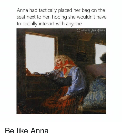 Anna, Be Like, and Facebook: Anna had tactically placed her bag on the  seat next to her, hoping she wouldn't have  to socially interact with anyone  LASSICAL ART MEMES  facebook.com/classicalartimemes Be like Anna