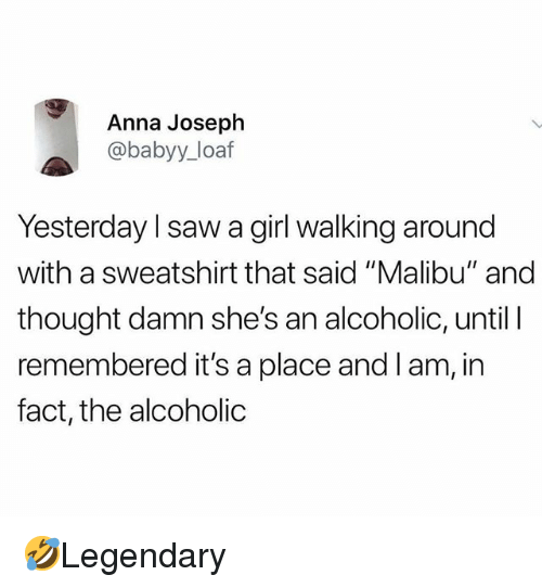 "Anna, Memes, and Saw: Anna Joseph  @babyy_ loaf  Yesterday l saw a girl walking around  with a sweatshirt that said ""Malibu"" and  thought damn she's an alcoholic, until I  remembered it's a place and l am, in  fact, the alcoholic 🤣Legendary"