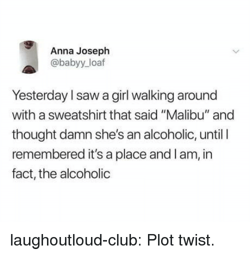 """Anna, Club, and Saw: Anna Joseph  @babyy_loaf  Yesterday l saw a girl walking around  with a sweatshirt that said """"Malibu"""" and  thought damn she's an alcoholic, until I  remembered it's a place and lam, in  fact, the alcoholic laughoutloud-club:  Plot twist."""