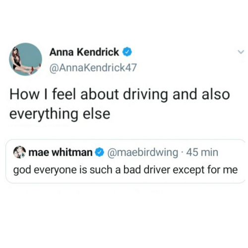 Anna, Anna Kendrick, and Bad: Anna Kendrick  @AnnaKendrick47  How I feel about driving and also  everything else  mae whitman O @maebirdwing · 45 min  god everyone is such a bad driver except for me