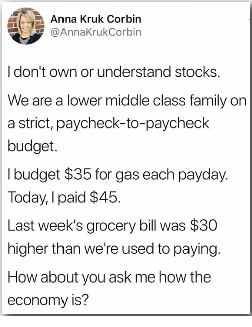 Anna, Family, and Budget: Anna Kruk Corbin  @AnnaKrukCorbin  Idon't own or understand stocks  We are a lower middle class family on  a strict, paycheck-to-paycheck  budget.  I budget $35 for gas each payday.  Today, I paid $45  Last week's grocery bill was $30  higher than we're used to paying.  How about you ask me how the  economy is?