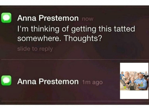 Anna, Reply, and Somewhere: Anna Prestemon no  I'm thinking of getting this tatted  somewhere. Thoughts?  slide to reply  Anna Prestemon 1m ago
