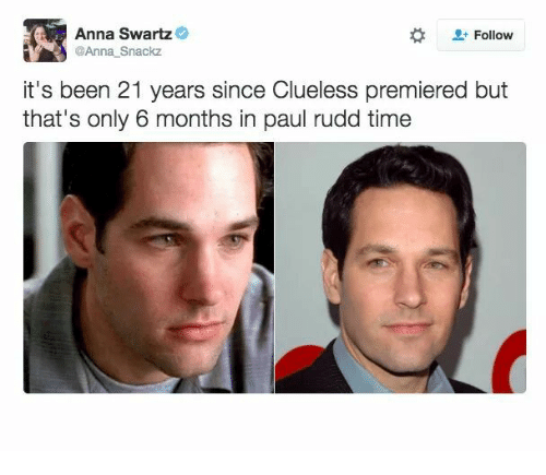 Anna, Clueless, and Time: Anna Swartz  @Anna Snackz  Follow  it's been 21 years since Clueless premiered but  that's only 6 months in paul rudd time