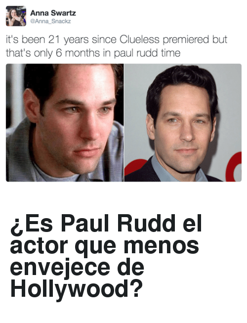 Anna, Clueless, and Time: Anna Swartz  Anna_Snackz  it's been 21 years since Clueless premiered but  that's only 6 months in paul rudd time <h2>¿Es Paul Rudd el actor que menos envejece de Hollywood?</h2>