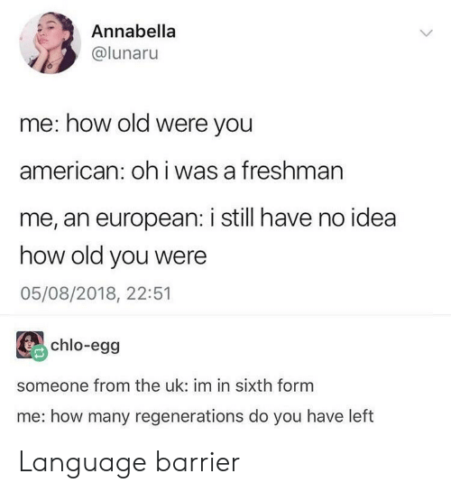 American, Old, and How: Annabella  @lunaru  me: how old were you  american: oh i was a freshman  me, an european: i still have no idea  how old you were  05/08/2018, 22:51  chlo-egg  someone from the uk: im in sixth form  me: how many regenerations do you have left Language barrier