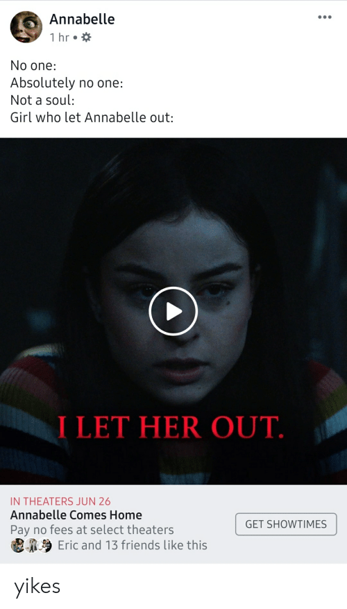 Friends, Girl, and Home: Annabelle  1 hr  No one:  Absolutely no one:  Not a soul:  Girl who let Annabelle out:  I LET HER OUT.  IN THEATERS JUN 26  Annabelle Comes Home  GET SHOWTIMES  Pay no fees at select theaters  Eric and 13 friends like this yikes