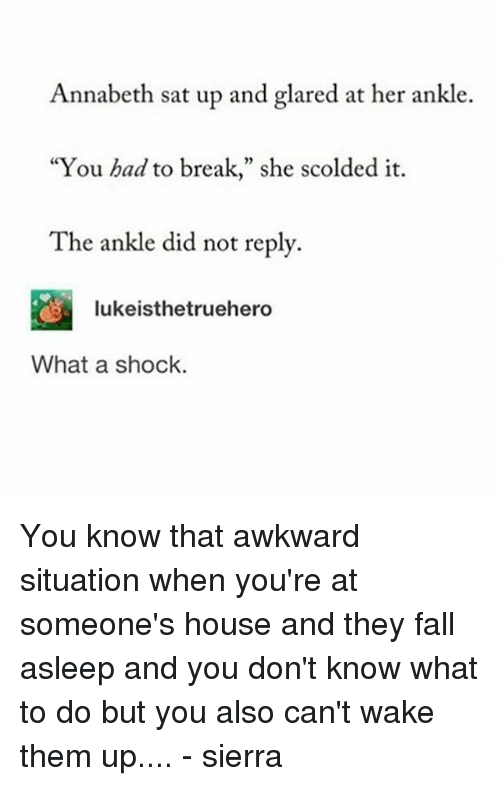 """Fall, Memes, and Awkward: Annabeth sat up and glared at her ankle.  """"You had to break,"""" she scolded it.  The ankle did not reply.  2  lukeisthetruehero  What a shock. You know that awkward situation when you're at someone's house and they fall asleep and you don't know what to do but you also can't wake them up.... - sierra"""