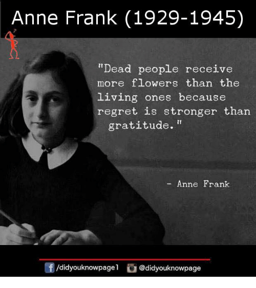 """Memes, Regret, and Anne Frank: Anne Frank (1929-1945)  """"Dead people receive  more flowers than the  living ones because  regret is stronger than  gratitude.""""  Anne Frank  /didyouknowpagel @didyouknowpage"""