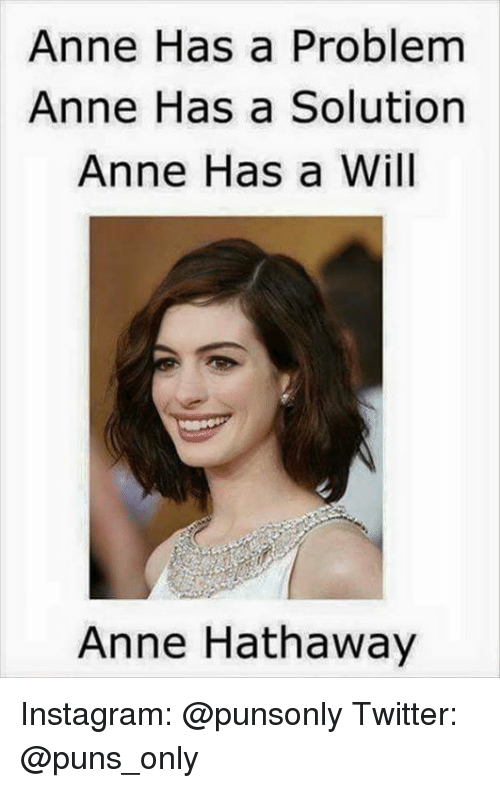 Instagram, Puns, and Twitter: Anne Has a Problem  Anne Has a Solution  Anne Hasa  Anne Hathaway Instagram: @punsonly Twitter: @puns_only
