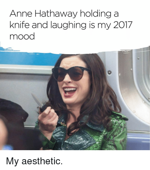 25 Best Memes About Anne Hathaway: Anne Hathaway Holding A Knife And Laughing Is My 2017 Mood
