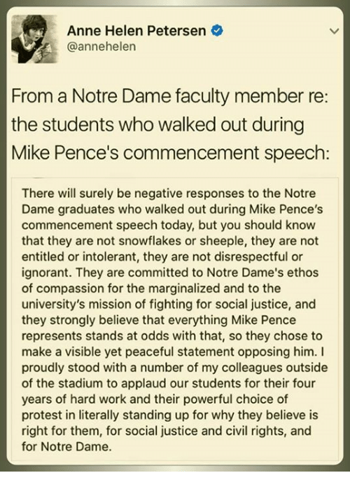 Ignorant, Memes, and Protest: Anne Helen Petersen  @annehelen  From a Notre Dame faculty member re:  the students who walked out during  Mike Pence's commencement speech  There will surely be negative responses to the Notre  Dame graduates who walked out during Mike Pence's  commencement speech today, but you should know  that they are not snowflakes or sheeple, they are not  entitled or intolerant, they are not disrespectful or  ignorant. They are committed to Notre Dame's ethos  of compassion for the marginalized and to the  university's mission of fighting for social justice, and  they strongly believe that everything Mike Pence  represents stands at odds with that, so they chose to  make a visible yet peaceful statement opposing him. I  proudly stood with a number of my colleagues outside  of the stadium to applaud our students for their four  years of hard work and their powerful choice of  protest in literally standing up for why they believe is  right for them, for social justice and civil rights, and  for Notre Dame.