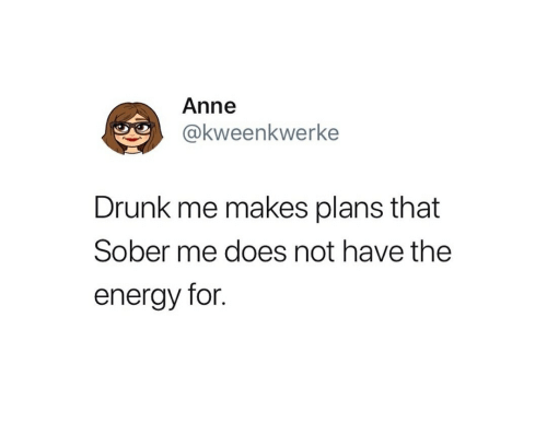 Drunk, Energy, and Sober: Anne  @kweenkwerke  Drunk me makes plans that  Sober me does not have the  energy for.