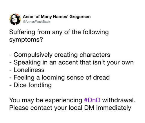 Dice, The Following, and DnD: Anne 'of Many Names' Gregersen  @AnnesFlashBack  Suffering from any of the following  symptoms?  Compulsively creating characters  Speaking in an accent that isn't your own  Loneliness  Feeling a looming sense of dread  - Dice fondling  You may be experiencing #DnD withdrawal.  Please contact your local DM immediately