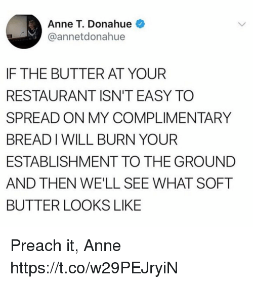Funny, Preach, and Restaurant: Anne T. Donahue  @annetdonahue  IF THE BUTTER AT YOUR  RESTAURANT ISN'T EASY TO  SPREAD ON MY COMPLIMENTARY  BREAD I WILL BURN YOUR  ESTABLISHMENT TO THE GROUND  AND THEN WE'LL SEE WHAT SOFT  BUTTER LOOKS LIKE Preach it, Anne https://t.co/w29PEJryiN