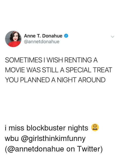 Blockbuster, Memes, and Twitter: Anne T. Donahue  @annetdonahue  SOMETIMES I WISH RENTING A  MOVIE WAS STILL A SPECIAL TREAT  YOU PLANNED A NIGHT AROUND i miss blockbuster nights 😩 wbu @girlsthinkimfunny (@annetdonahue on Twitter)
