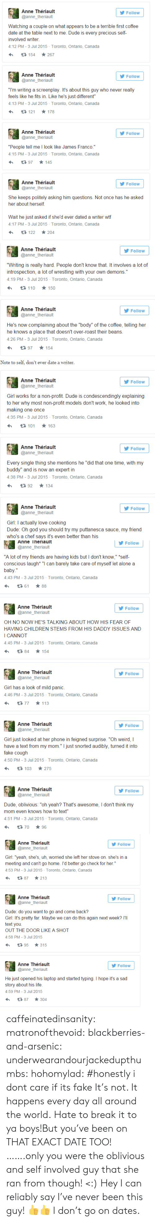 """Being Alone, Children, and Dude: Anne Thériault  Follow  @anne_theriault  Watching a couple on what appears to be a terrible first coffee  date at the table next to me. Dude is every precious self-  involved writer  4:12 PM - 3 Jul 2015 Toronto, Ontario, Canada  267  t3 154  Anne Thériault  Follow  @anne_theriault  """"I'm writing a screenplay. It's about this guy who never really  feels like he fits in. Like he's just different""""  4:13 PM - 3 Jul 2015 Toronto, Ontario, Canada  178  121  Anne Thériault  Follow  @anne_theriault  """"People tell me I look like James Franco.""""  4:15 PM - 3 Jul 2015 Toronto, Ontario, Canada  145  t97  Anne Thériault  Follow  @anne_theriault  She keeps politely asking him questions. Not once has he asked  her about herself  Wait he just asked if she'd ever dated a writer wtf  4:17 PM - 3 Jul 2015 Toronto, Ontario, Canada  204  122   Anne Thériault  Follow  @anne_theriault  """"Writing is really hard. People don't know that. It involves a lot of  introspection, a lot of wrestling with your own demons.""""  4:19 PM - 3 Jul 2015 Toronto, Ontario, Canada  t 110 150  Anne Thériault  Follow  @anne_theriault  He's now complaining about the """"body"""" of the coffee, telling her  he knows a place that doesn't over-roast their beans.  4:26 PM - 3 Jul 2015 Toronto, Ontario, Canada  154  t 97  Note to self, don't ever date a writer.  Anne Thériault  Follow  @anne_theriault  Girl works for a non-profit. Dude is condescendingly explaining  to her why most non-profit models don't work, he looked into  making one once  4:35 PM - 3 Jul 2015 Toronto, Ontario, Canada  163  t 101  Anne Thériault  Follow  @anne_theriault  Every single thing she mentions he """"did that one time, with my  buddy"""" and is now an expert in  4:38 PM - 3 Jul 2015 Toronto, Ontario, Canada  134  t92  Anne Thériault  Follow  @anne_theriault  Girl: I actually love cooking  Dude: Oh god you should try my puttanesca sauce, my friend  who's a chef says it's even better than his   Anne Theriault  Follow  @anne"""