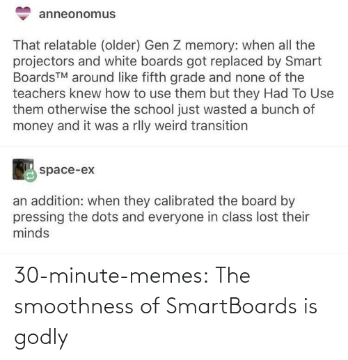 Memes, Money, and School: anneonomus  That relatable (older) Gen Z memory: when all the  projectors and white boards got replaced by Smart  BoardsTM around like fifth grade and none of the  teachers knew how to use them but they Had To Use  them otherwise the school just wasted a bunch of  money and it was a rlly weird transition  space-ex  an addition: when they calibrated the board by  pressing the dots and everyone in class lost their  minds 30-minute-memes:  The smoothness of SmartBoards is godly