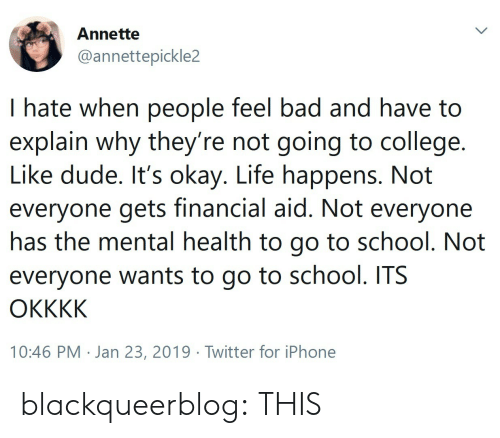 Bad, College, and Dude: Annette  @annettepickle2  I hate when people feel bad and have to  explain why they re not going to college.  Like dude. It's okay. Life happens. Not  everyone gets financial aid. Not everyone  nas the mental health to go to school. Not  everyone wants to go to school. ITS  10:46 PM . Jan 23, 2019·Twitter for iPhone blackqueerblog: THIS