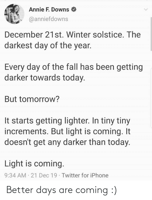 Fall, Iphone, and Twitter: Annie F. Downs  @anniefdowns  December 21st. Winter solstice. The  darkest day of the year.  Every day of the fall has been getting  darker towards today.  But tomorrow?  It starts getting lighter. In tiny tiny  increments. But light is coming. It  doesn't get any darker than today.  Light is coming.  9:34 AM 21 Dec 19 Twitter for iPhone Better days are coming :)