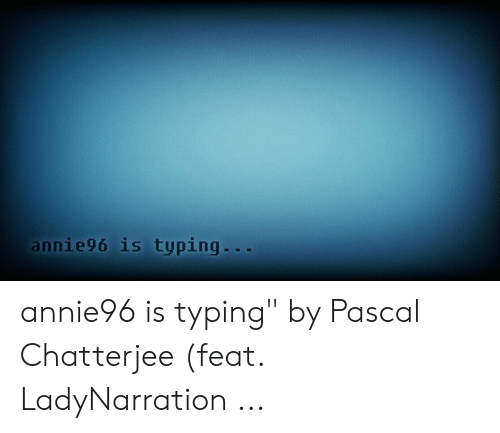 Annie96 Is Typing Annie96 Is Typing by Pascal Chatterjee