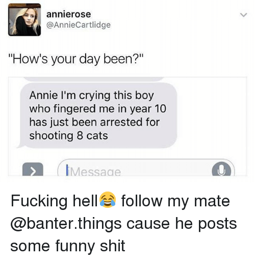 "Cats, Crying, and Fucking: annierose  @AnnieCartlidge  ""How's your day been?""  Annie I'm crying this boy  who fingered me in year 10  has just been arrested for  shooting 8 cats  IMessaae Fucking hell😂 follow my mate @banter.things cause he posts some funny shit"