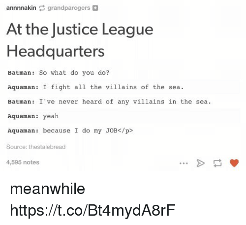Batman, Yeah, and Justice: annnnakin grandparogers+  At the Justice League  Headquarters  Batman: So what do you do?  1 the villains of t  Batman: I've never heard of any villains in the sea  Aquaman: yeah  Aquaman: because I do my JOB</p>  Source: thestalebread  4,595 notes meanwhile https://t.co/Bt4mydA8rF