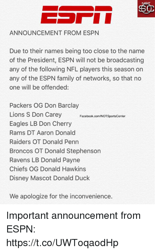Disney, Philadelphia Eagles, and Espn: ANNOUNCEMENT FROM ESPN  Due to their names being too close to the name  of the President, ESPN will not be broadcasting  any of the following NFL players this season on  any of the ESPN family of networks, so that no  one will be offended:  Packers OG Don Barclay  Lions S Don Carey  Eagles LB Don Cherry  Rams DT Aaron Donald  Raiders OT Donald Penn  Broncos OT Donald Stephenson  Ravens LB Donald Payne  Chiefs OG Donald Hawkins  Disney Mascot Donald Duck  Facebook.com/NOTSportsCenter  We apologize for the inconvenience. Important announcement from ESPN: https://t.co/UWToqaodHp