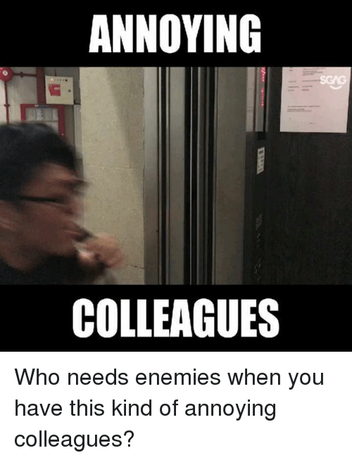 Memes, Enemies, and Annoying: ANNOYING  COLLEAGUES Who needs enemies when you have this kind of annoying colleagues?