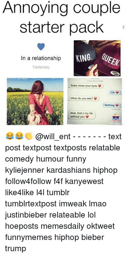 Memes, Starter Pack, and 🤖: Annoying couple  starter pack  In a relationship  Yesterday  20172208  Babe close your eyes  What do you see? V  Nothing  Well, that's my life  without you V  MeMe 😂😂👏 @will_ent - - - - - - - text post textpost textposts relatable comedy humour funny kyliejenner kardashians hiphop follow4follow f4f kanyewest like4like l4l tumblr tumblrtextpost imweak lmao justinbieber relateable lol hoeposts memesdaily oktweet funnymemes hiphop bieber trump